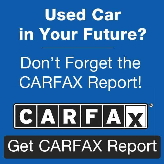 Used Car in Your Future? Don't Forget the CARFAX Report! Get CARFAX Report